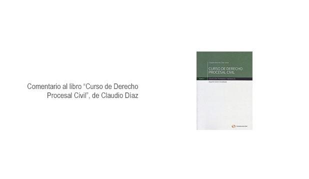 """Comentario al libro """"Curso de Derecho Procesal Civil"""", de Claudio Díaz"""